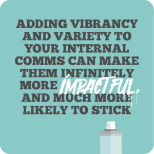 Creative internal comms ideas to re-energise employees quote 1: Adding vibrancy and variety to your internal comms can make them infinitely more impactful, and much more likely to stick