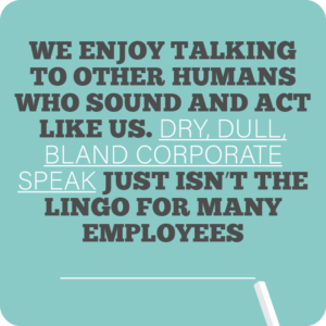 Creative internal comms ideas to re-energise employees quote 4: We enjoy talking to other humans who sound and act like us. Dry, dull, bland corporate speak just isn't the lingo for many employees