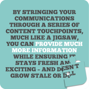 Creative internal comms ideas to re-energise employees quote 7: By stringing your communications through a series of content touchpoints, much like a jigsaw, you can provide much more information while ensuring it stays fresh and exciting – and doesn't grow stale or dull