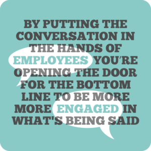 Creative internal comms ideas to re-energise employees quote 8: By putting the conversation in the hands of employees, you're opening several doors for the bottom line to be more engaged in what's being said