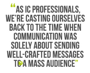 Building Leadership Authenticity, Quote 4: As IC professionals, we're casting ourselves back to the time when communication was solely about sending well-crafted messages to a mass audience