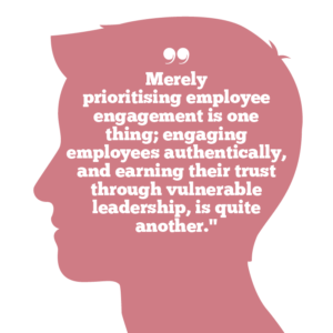 Why vulnerable leadership matters to building trust, Quote 2: Merely prioritising employee engagement is one thing; engaging employees authentically, and earning their trust through vulnerable leadership, is quite another