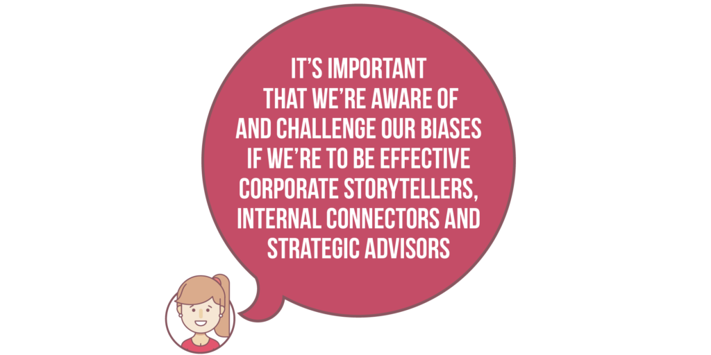 Diversity and inclusion: it's important that we're aware of and challenge our biases if we're to be effective corporate storytellers, internal  connectors and strategic advisors